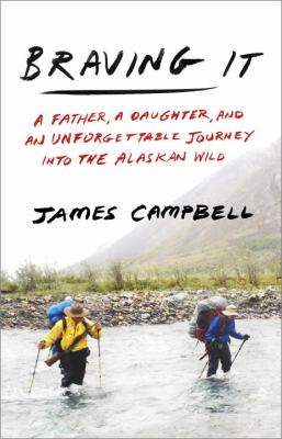Cover image for Braving it : a father, a daughter, and an unforgettable journey into the Alaskan wild