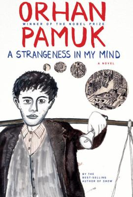 Cover image for A strangeness in my mind : being the adventures and dreams of Mevlut Karata, a seller of boza, and of his friends, and a portrait of life in Istanbul between 1969 and 2012 from many different points of view : a novel
