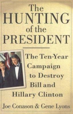 Cover image for The hunting of the president : the ten-year campaign to destroy Bill and Hillary Clinton