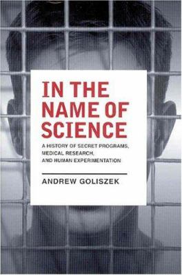 Cover image for In the name of science : a history of secret programs, medical research, and human experimentation