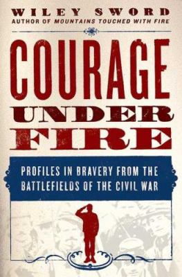 Cover image for Courage under fire : profiles in bravery from the battlefields of the Civil War