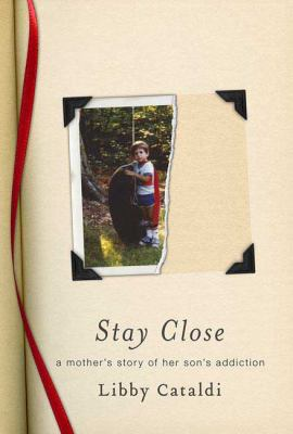 Cover image for Stay close : a mother's story of her son's addiction