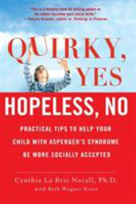 Cover image for Quirky, yes--hopeless, no : practical tips to help your child with Asperger's syndrome be more socially accepted