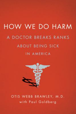 Cover image for How we do harm : a doctor breaks ranks about being sick in America