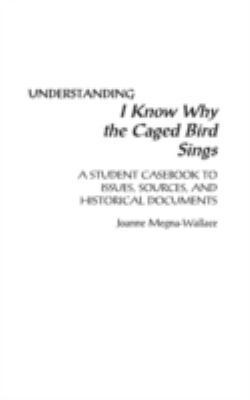 Cover image for Understanding I know why the caged bird sings : a student casebook to issues, sources, and historical documents
