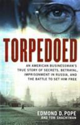 Cover image for Torpedoed : an American businessman's true story of secrets, betrayal, imprisonment in Russia, and the battle to set him free