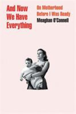 Cover image for And now we have everything : on motherhood before I was ready