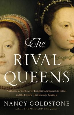 Cover image for The rival queens : Catherine de' Medici, her daughter Marguerite De Valois, and the betrayal that ignited a kingdom