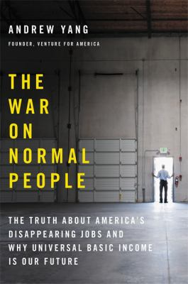 Cover image for The war on normal people : the truth about America's disappearing jobs and why universal basic income is our future