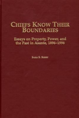 Cover image for Chiefs know their boundaries : essays on property, power, and the past in Asante, 1896-1996