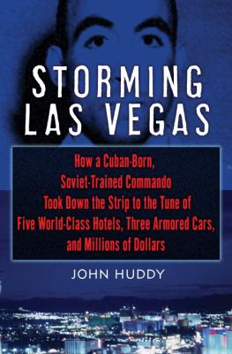 Cover image for Storming Las Vegas : how a Cuban-born, Soviet-trained commando took down the Strip to the tune of five world-class hotels, three armored cars, and millions of dollars