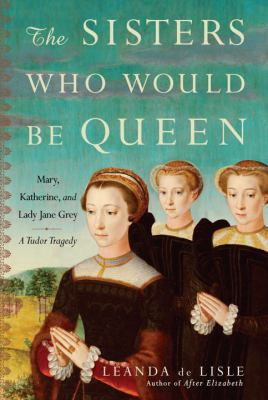 Cover image for The sisters who would be queen : Mary, Katherine, and Lady Jane Grey : a Tudor tragedy