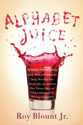 Cover image for Alphabet juice : the energies, gists, and spirits of letters, words, and combinations thereof ; their roots, bones, innards, piths, pips, and secret parts, tinctures, tonics, and essences ; with examples of their usage foul and savory