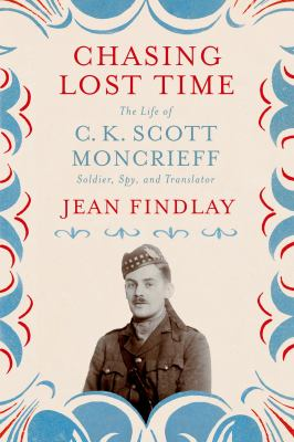 Cover image for Chasing lost time : the life of C.K. Scott Moncrieff : soldier, spy, and translator