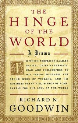 Cover image for The hinge of the world : in which professor Galileo Gelilei, chief mathematician and philosopher to His Serene Highness the Grand Duke of Tuscany, and His Holiness Urban VIII, Bishop of Rome, battle for the soul of the world : a drama
