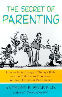Cover image for The secret of parenting : how to be in charge of today's kids--from toddlers to preteens--without threats or punishment