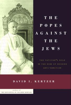 Cover image for The Popes against the Jews : the Vatican's role in the rise of modern anti-semitism