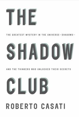 Cover image for The shadow club : the greatest mystery in the universe--shadows--and the thinkers who unlocked their secrets