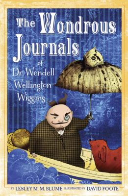 Cover image for The wondrous journals of Dr. Wendell Wiggins : describing the most curious, fascinating, sometimes-gruesome, and seemingly-impossible creatures that roamed the world before us
