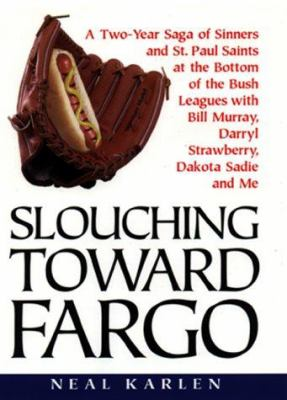 Cover image for Slouching toward Fargo : a two-year saga of sinners and St. Paul Saints at the bottom of the bush leagues with Bill Murray, Darryl Strawberry, Dakota Sadie, and me