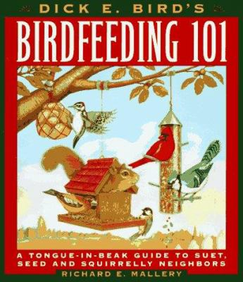 Cover image for Dick E. Bird's birdfeeding 101 : a tongue-in-beak guide to suet, seed, and squirrelly neighbors