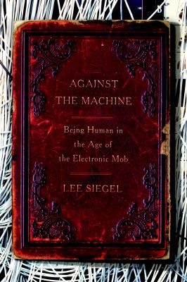Cover image for Against the machine : being human in the age of the electronic mob
