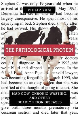 Cover image for The pathological protein : mad cow, chronic wasting, and other deadly prion diseases
