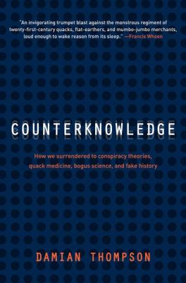 Cover image for Counterknowledge : how we surrendered to conspiracy theories, quack medicine, bogus science and fake history