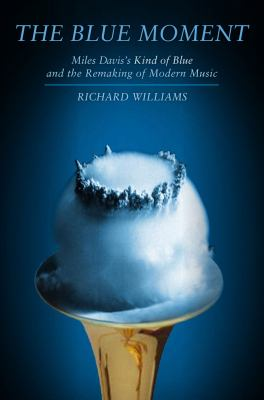 Cover image for The blue moment : Miles Davis's Kind of Blue and the remaking of modern music