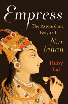 Cover image for Empress : the astonishing reign of Nur Jahan