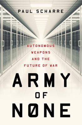 Cover image for Army of none : autonomous weapons and the future of war