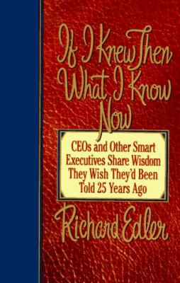 Cover image for If I knew then what I know now : CEOs and other smart executives share wisdom they wish they'd been told 25 years ago