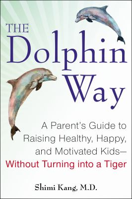 Cover image for The dolphin way : a parent's guide to raising healthy, happy, and motivated kids--without turning into a tiger