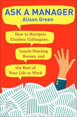 Cover image for Ask a manager : how to navigate clueless colleagues, lunch-stealing bosses, and the rest of your life at work