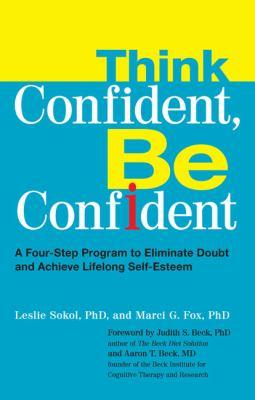 Cover image for Think confident, be confident : a four-step program to eliminate doubt and achieve lifelong self-esteem