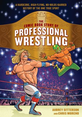 Cover image for The comic book story of professional wrestling : a hardcore, high-flying, no-holds-barred history of the one true sport