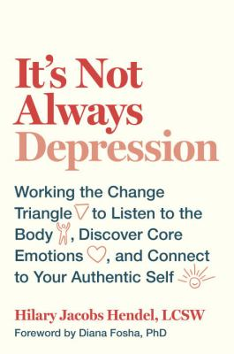 Cover image for It's not always depression : working the change triangle to listen to the body, discover core emotions, and connect to your authentic self