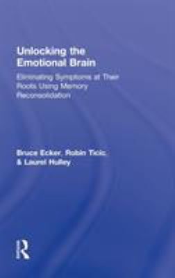 Cover image for Unlocking the emotional brain : eliminating symptoms at their roots using memory reconsolidation