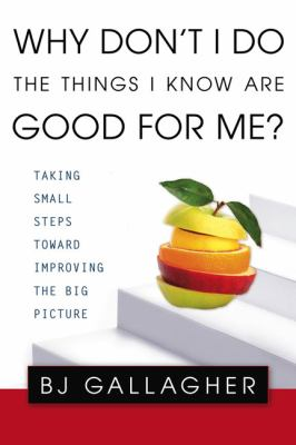 Cover image for Why don't I do the things I know are good for me? : taking small steps toward improving the big picture