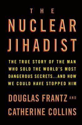 Cover image for The nuclear jihadist : the true story of the man who sold the world's most dangerous secrets-- and how we could have stopped him