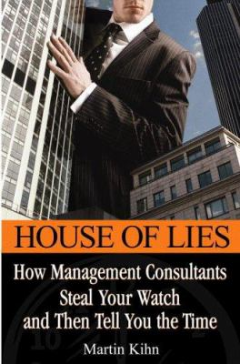 Cover image for House of lies : how management consultants steal your watch and then tell you the time : a true story