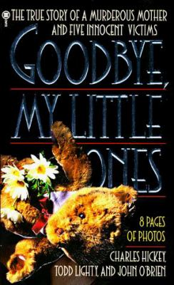 Cover image for Goodbye, my little ones : the true story of a murderous mother and five innocent victims / Charles Hickey, Todd Lighty, and John O'Brien.