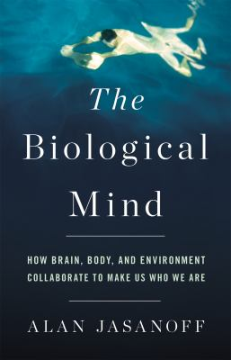 Cover image for The biological mind : how brain, body, and environment collaborate to make us who we are