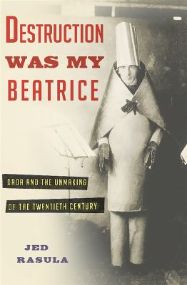 Cover image for Destruction was my Beatrice : Dada and the unmaking of the twentieth century