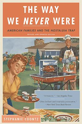 Cover image for The way we never were : American families and the nostalgia trap