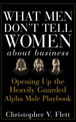 Cover image for What men don't tell women about business : opening up the heavily guarded alpha male playbook