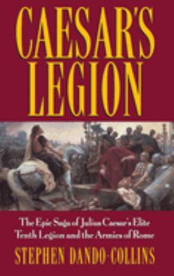 Cover image for Caesar's legion : the epic saga of Julius Caesar's elite Tenth Legion and the armies of Rome