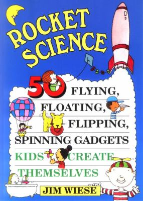 Cover image for Rocket science : 50 flying, floating, flipping, spinning gadgets kids create themselves