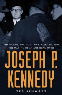 Cover image for Joseph P. Kennedy : the mogul, the mob, the statesman, and the making of an American myth