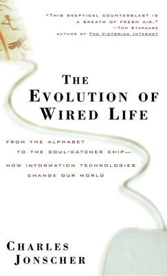Cover image for The evolution of wired life : from the alphabet to the soul-catcher chip--how information technologies change our world
